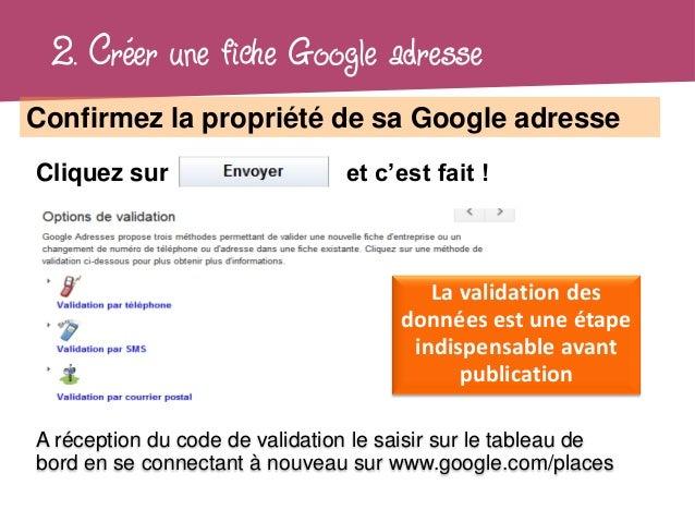 2. Créer une fiche Google adresseConfirmez la propriété de sa Google adresseCliquez sur                     et c'est fait ...