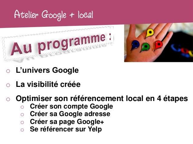 Atelier Google + localo L'univers Googleo La visibilité crééeo Optimiser son référencement local en 4 étapes    o   Créer ...