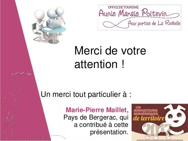 Merci de votre          attention !Un merci tout particulier à :        Marie-Pierre Maillet,       Pays de Bergerac, qui ...