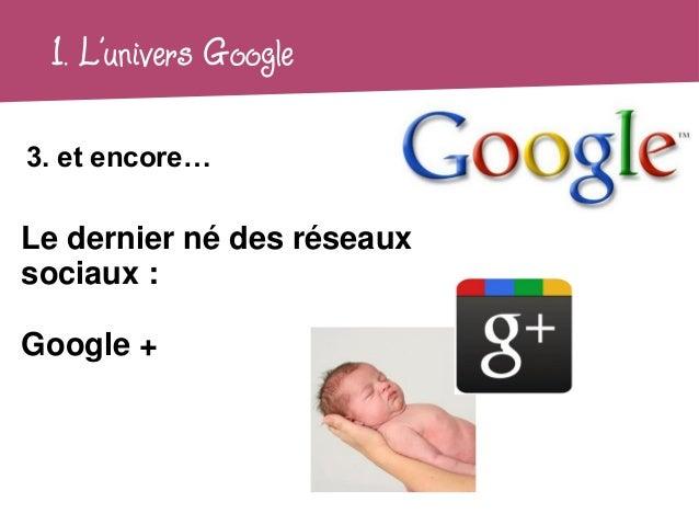 1. L'univers Google3. et encore…Le dernier né des réseauxsociaux :Google +