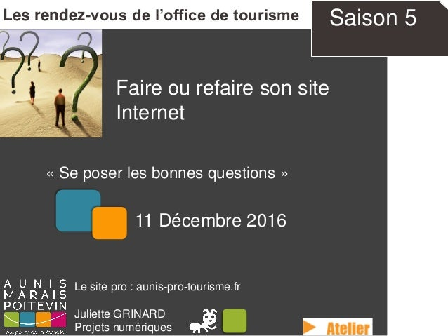 Faire ou refaire son site Internet « Se poser les bonnes questions » Les rendez-vous de l'office de tourisme Le site pro :...