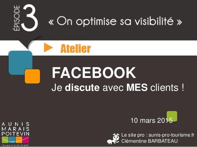 Le site pro : aunis-pro-tourisme.fr Clémentine BARBATEAU 10 mars 2015 FACEBOOK Je discute avec MES clients !
