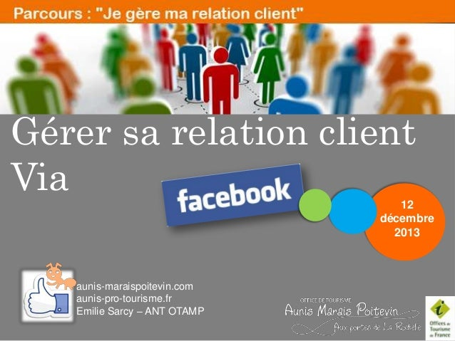Gérer sa relation client Via 12 décembre 2013  aunis-maraispoitevin.com aunis-pro-tourisme.fr Emilie Sarcy – ANT OTAMP