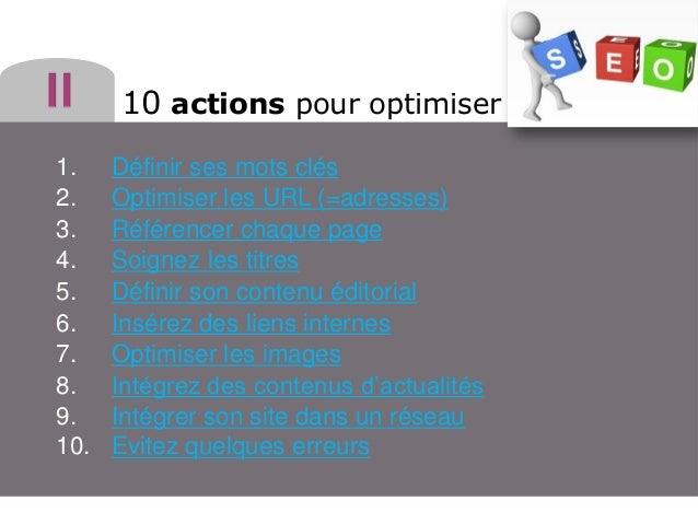 10 actions pour optimiser 1. 2. 3. 4. 5. 6. 7. 8. 9. 10.  Définir ses mots clés Optimiser les URL (=adresses) Référencer c...