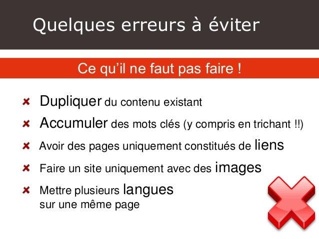 Quelques erreurs à éviter Dupliquer du contenu existant Accumuler des mots clés (y compris en trichant !!) Avoir des pages...
