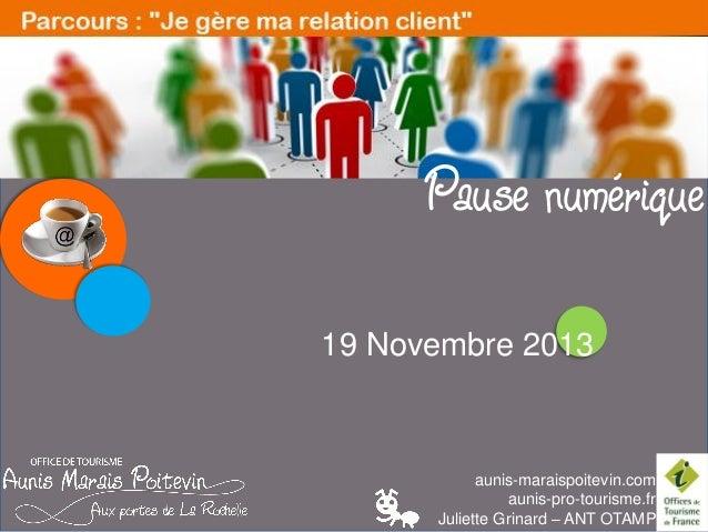 LES PAUSES NUMERIQUES  Pause numérique 19 Novembre 2013  aunis-maraispoitevin.com aunis-pro-tourisme.fr Juliette Grinard –...