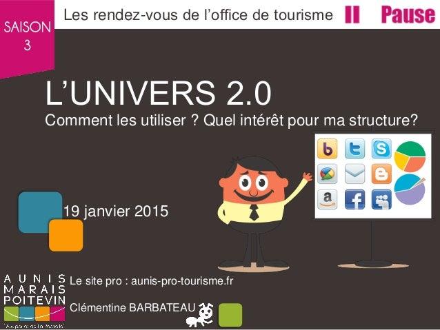 L'UNIVERS 2.0 Comment les utiliser ? Quel intérêt pour ma structure? Les rendez-vous de l'office de tourisme Le site pro :...