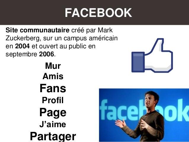 FACEBOOK Site communautaire créé par Mark Zuckerberg, sur un campus américain en 2004 et ouvert au public en septembre 200...
