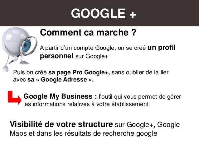 GOOGLE + Comment ca marche ? A partir d'un compte Google, on se créé un profil personnel sur Google+ Google My Business : ...