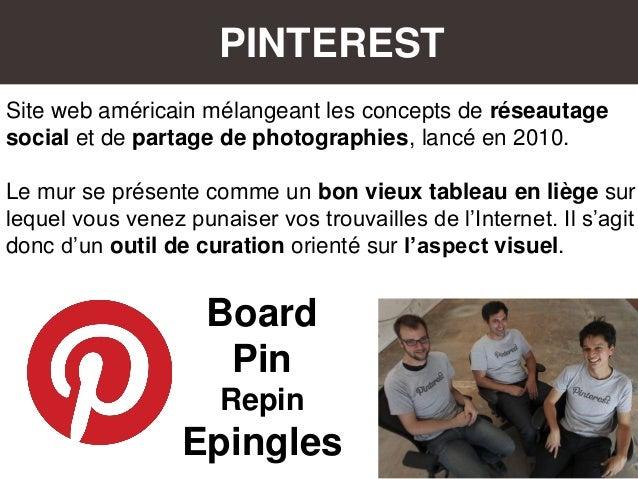 PINTEREST Site web américain mélangeant les concepts de réseautage social et de partage de photographies, lancé en 2010. L...