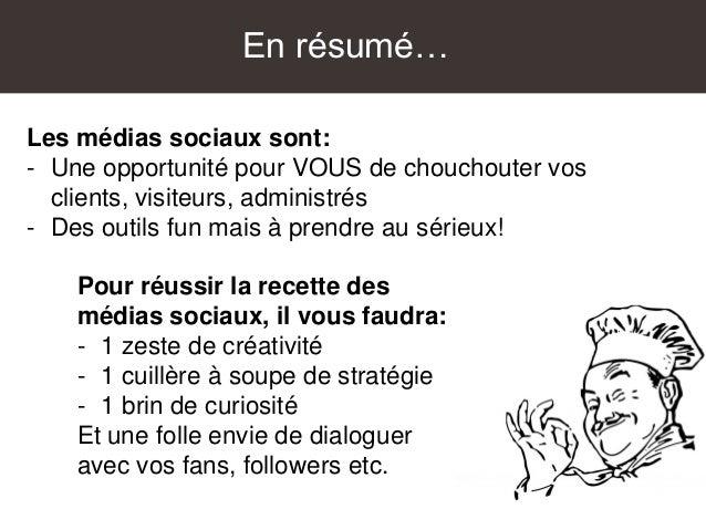 En résumé… Les médias sociaux sont: - Une opportunité pour VOUS de chouchouter vos clients, visiteurs, administrés - Des o...