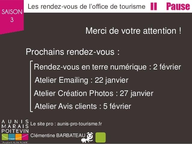 Merci de votre attention ! Prochains rendez-vous : Les rendez-vous de l'office de tourisme Le site pro : aunis-pro-tourism...