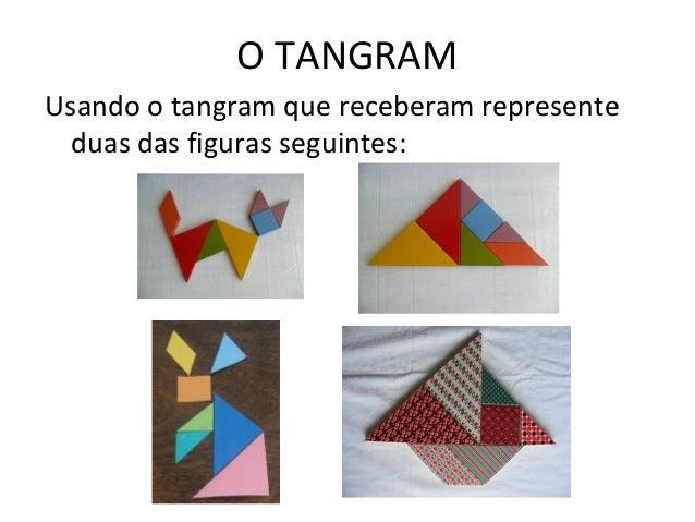 O TANGRAM Usando o tangram que receberam represente duas das figuras seguintes: