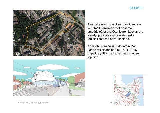 22.11.2016Tekijätiedot ja/tai esityksen nimi 10 KEMISTI Asemakaavan muutoksen tavoitteena on kehittää Otaniemen metroasema...