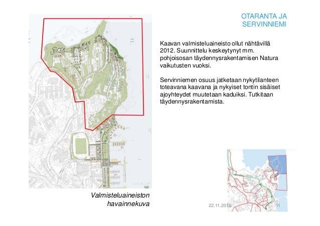 22.11.2016 11 OTARANTA JA SERVINNIEMI Kaavan valmisteluaineisto ollut nähtävillä 2012. Suunnittelu keskeytynyt mm. pohjois...