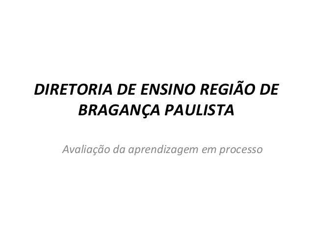 DIRETORIA DE ENSINO REGIÃO DEBRAGANÇA PAULISTAAvaliação da aprendizagem em processo