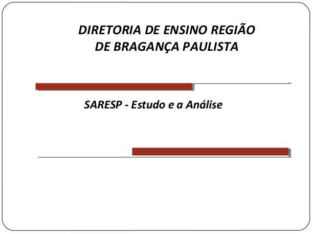 SARESP - Estudo e a AnáliseDIRETORIA DE ENSINO REGIÃODE BRAGANÇA PAULISTA