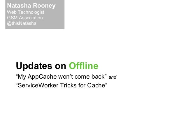 "Updates on Offline ""My AppCache won't come back"" and ""ServiceWorker Tricks for Cache"" Natasha Rooney Web Technologist GSM ..."