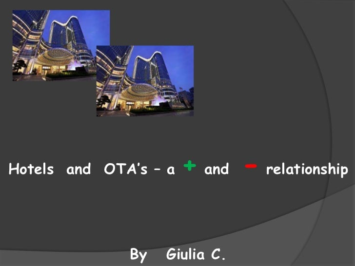 Hotels and OTA's – a   + and - relationship              By   Giulia C.