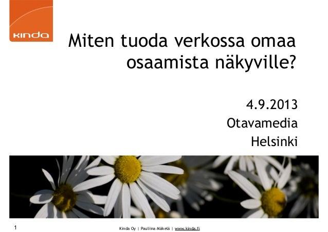 Kinda Oy | Pauliina Mäkelä | www.kinda.fi Miten tuoda verkossa omaa osaamista näkyville? 4.9.2013 Otavamedia Helsinki 1