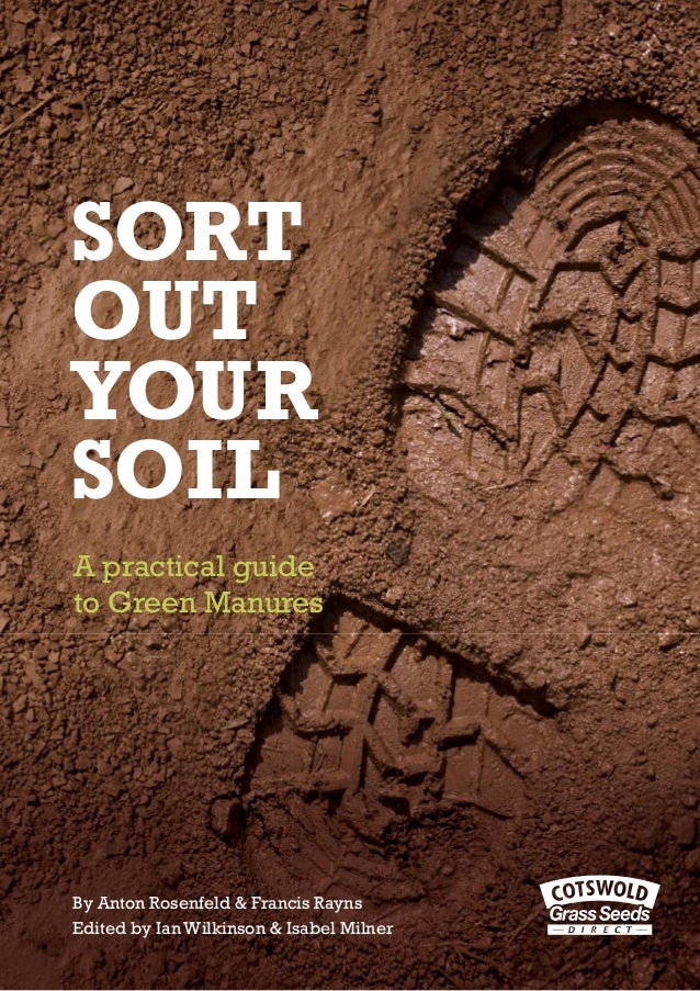 SORT OUT YOUR SOIL A practical guide to Green Manures  By Anton Rosenfeld & Francis Rayns Edited by Ian Wilkinson & Isabel...