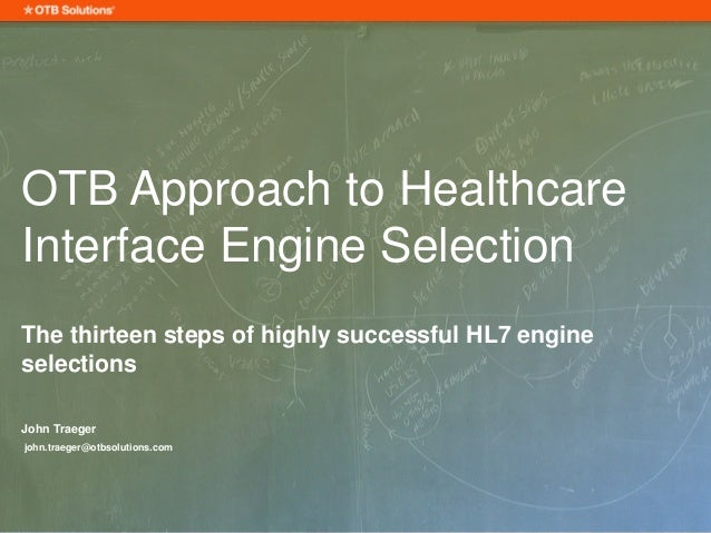 OTB Approach to Healthcare Interface Engine Selection The thirteen steps of highly successful HL7 engine selections John T...