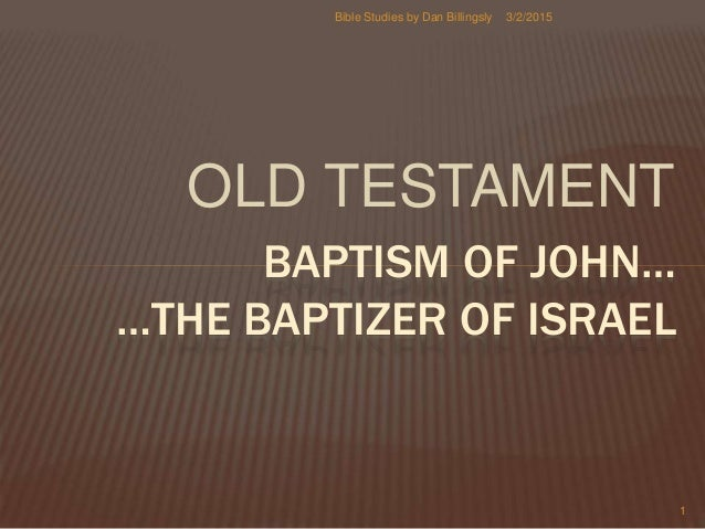 OLD TESTAMENT BAPTISM OF JOHN… …THE BAPTIZER OF ISRAEL 3/2/2015 1 Bible Studies by Dan Billingsly