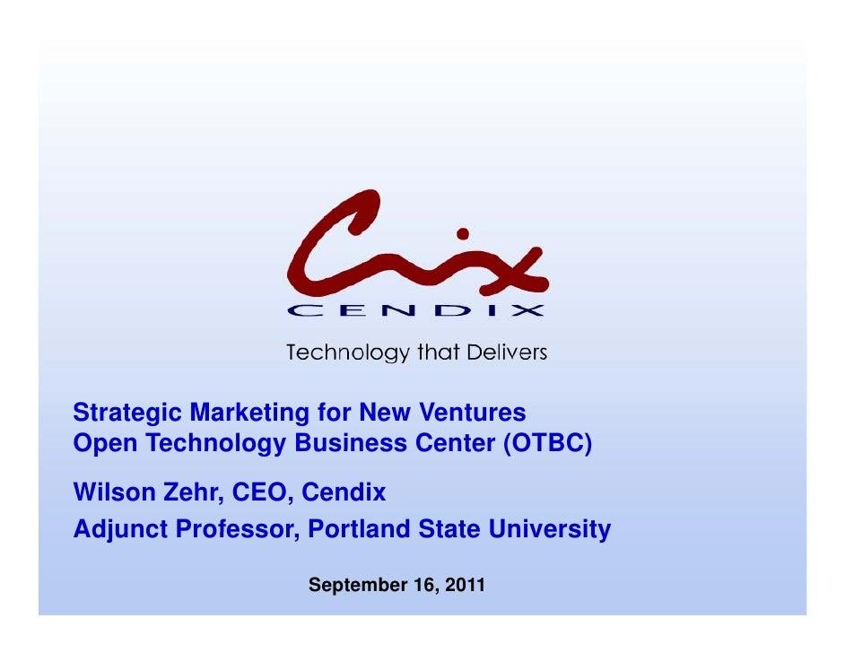 Strategic Marketing for New VenturesOpen Technology Business Center (OTBC)Wilson Zehr, CEO, CendixAdjunct Professor, Portl...