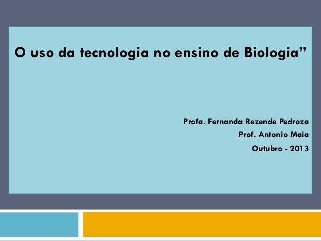 "O uso da tecnologia no ensino de Biologia"" Profa. Fernanda Rezende Pedroza Prof. Antonio Maia Outubro - 2013"