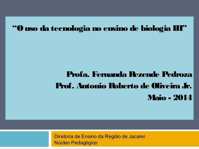 """O uso da tecnologia no ensino de biologia III"" Profa. Fernanda Rezende Pedroza Prof. Antonio Roberto de Oliveira Jr. Maio..."