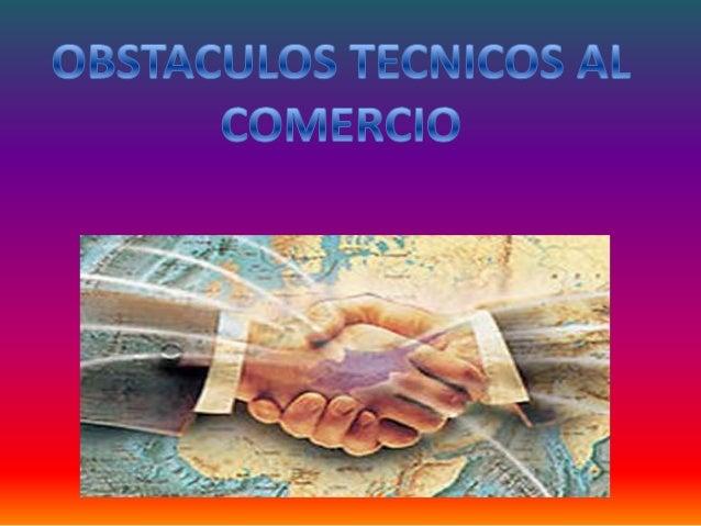 OBSTÁCULOS TÉCNICOS AL COMERCIO Los reglamentos técnicos y las normas sobre productos pueden variar de un país a otro. La ...