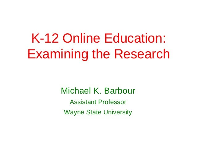 K-12 Online Education:Examining the Research     Michael K. Barbour       Assistant Professor     Wayne State University