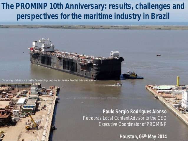 The PROMINP 10th Anniversary: results, challenges and perspectives for the maritime industry in Brazil Paulo Sergio Rodrig...