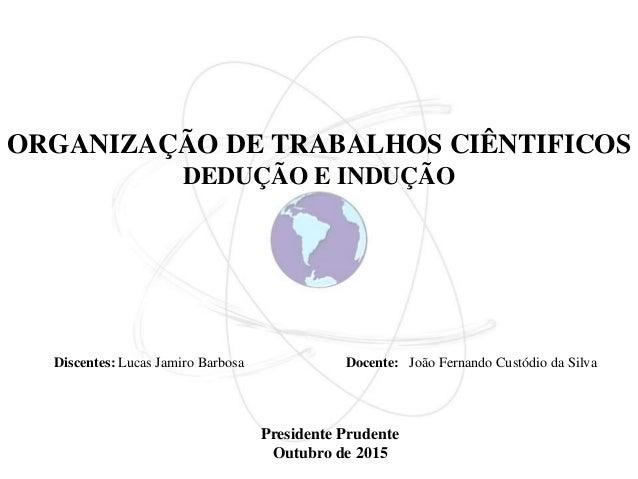 ORGANIZAÇÃO DE TRABALHOS CIÊNTIFICOS DEDUÇÃO E INDUÇÃO Presidente Prudente Outubro de 2015 Discentes: Lucas Jamiro Barbosa...