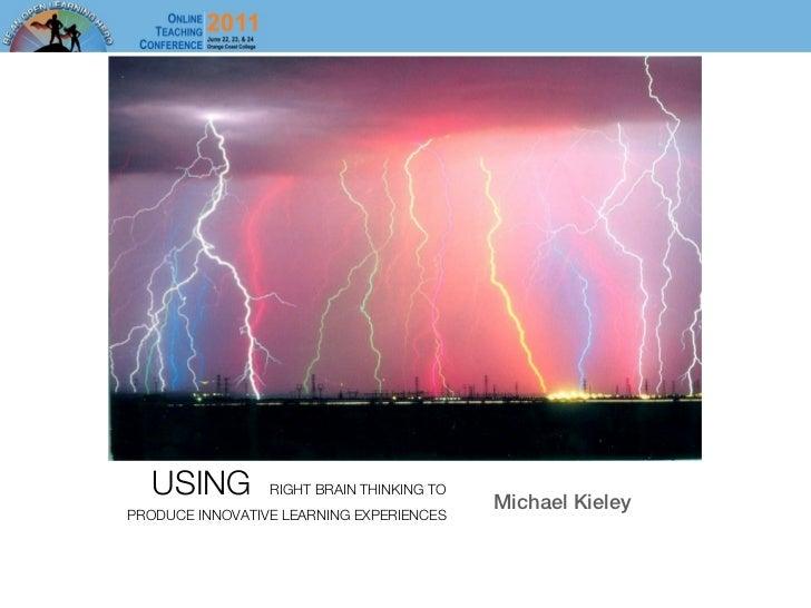 USING         RIGHT BRAIN THINKING TO                                           Michael KieleyPRODUCE INNOVATIVE LEARNING ...