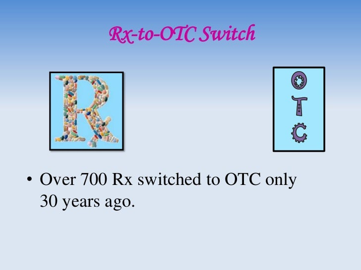 Rx-to-OTC Switch (Cont.)• The reasons for a drug to become an OTC:  1) Overall risk & potential abuse or dependency.  2) A...
