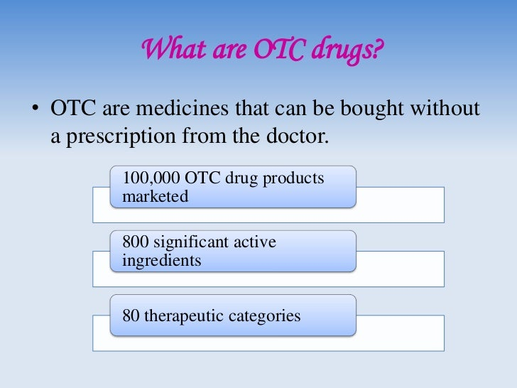 What are OTC drugs?• OTC are medicines that can be bought without  a prescription from the doctor.         100,000 OTC dru...