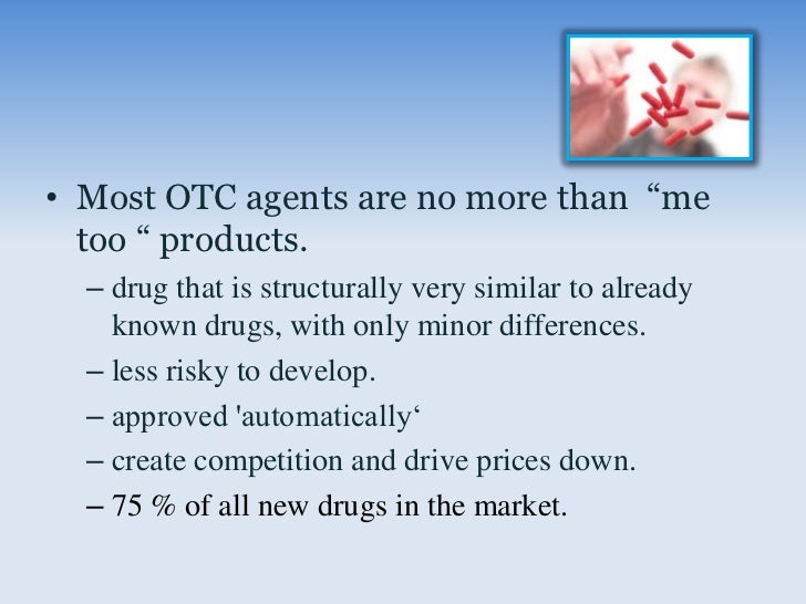 """• Most OTC agents are no more than """"me  too """" products.  – drug that is structurally very similar to already    known drug..."""
