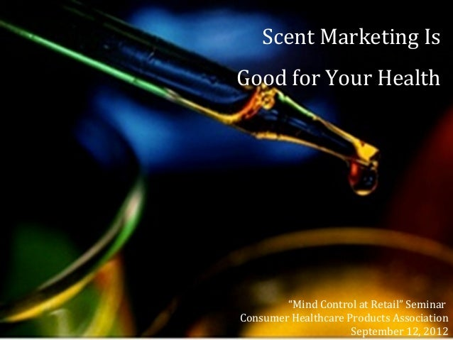 "Scent Marketing Is Good for Your Health ""Mind Control at Retail"" Seminar Consumer Healthcare Products Association Septembe..."