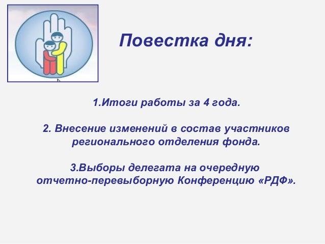 Повестка дня: 1.Итоги работы за 4 года. 2. Внесение изменений в состав участников регионального отделения фонда. 3.Выборы ...