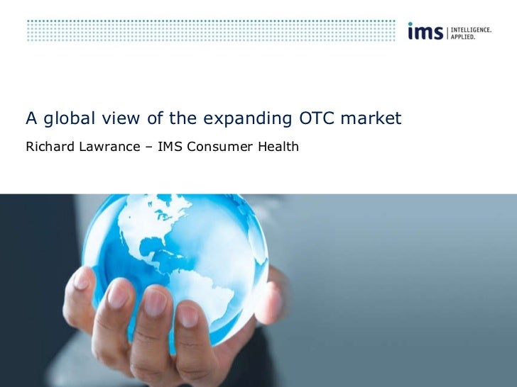 A global view of the expanding OTC market Richard Lawrance – IMS Consumer Health
