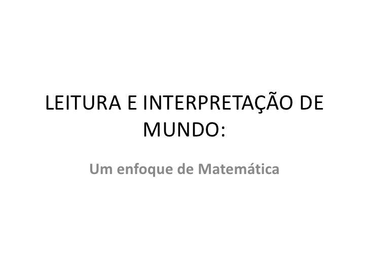 LEITURA E INTERPRETAÇÃO DE MUNDO:<br />Um enfoque de Matemática<br />