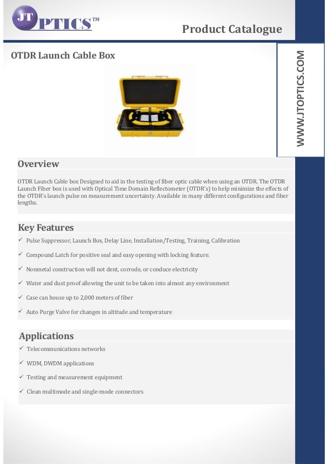 WWW.JTOPTICS.COM OTDR Launch Cable Box Product Catalogue Overview OTDR Launch Cable box Designed to aid in the testing of ...