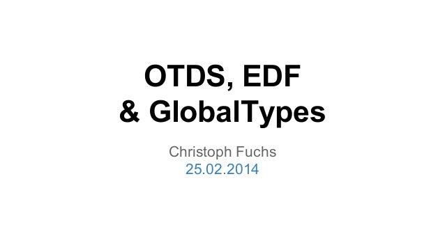 OTDS, EDF & GlobalTypes Christoph Fuchs 25.02.2014