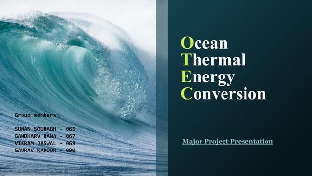 Ocean Thermal Energy Conversion Major Project Presentation Group members: SUMAN SOURABH - 065 GANDHARV RANA - 067 VIKRAM J...