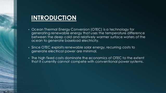 INTRODUCTION • Ocean Thermal Energy Conversion (OTEC) is a technology for generating renewable energy that uses the temper...