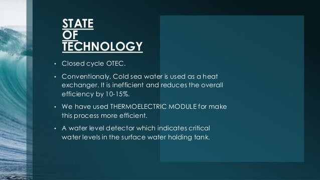 STATE OF TECHNOLOGY • Closed cycle OTEC. • Conventionaly, Cold sea water is used as a heat exchanger. It is inefficient an...