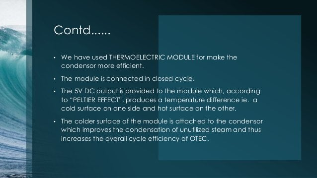 Contd...... • We have used THERMOELECTRIC MODULE for make the condensor more efficient. • The module is connected in close...
