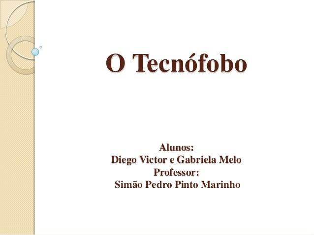 O Tecnófobo  Alunos: Diego Victor e Gabriela Melo Professor: Simão Pedro Pinto Marinho