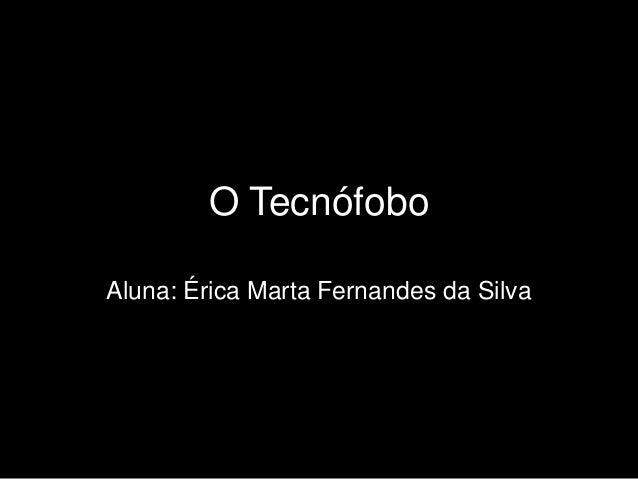 O Tecnófobo Aluna: Érica Marta Fernandes da Silva